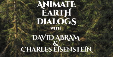 Animate Earth Dialogs – David Abram and Charles Eisenstein
